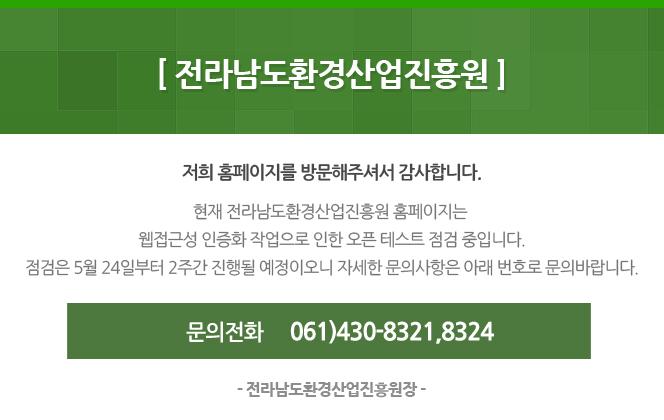 전라남도환경산업진흥원 홈페이지는 5월 24일부터 2주간 오픈 테스트가 진행될 예정이오니 자세한 문의사항은 061-430-8321 또는 061-430-8324로 문의 바랍니다. 감사합니다.